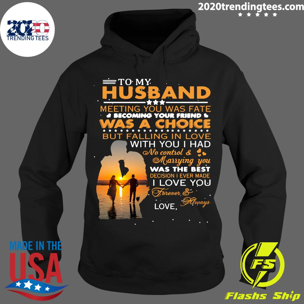 To My Husband Meeting You Was Fate Was A Choice But Falling In Love Shirt Hoodie