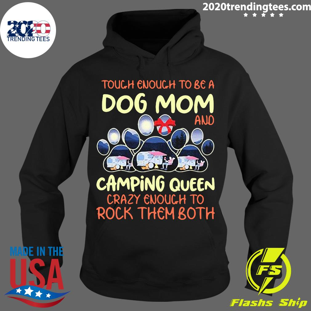 Tough Enough To Be A Dog Mom And Camping Queen Crazy Enough to Rock Them Both Shirt Hoodie