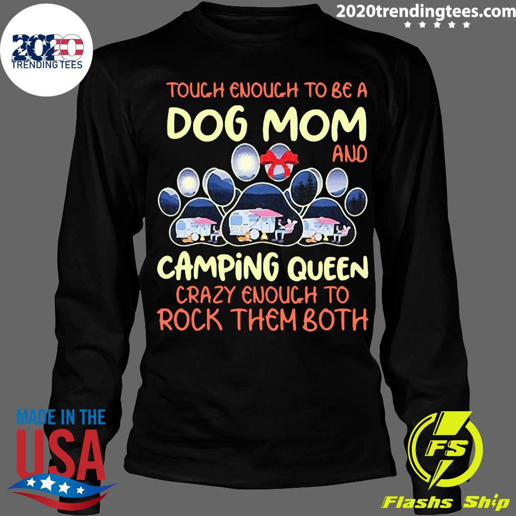 Tough Enough To Be A Dog Mom And Camping Queen Crazy Enough to Rock Them Both Shirt Longsleeve