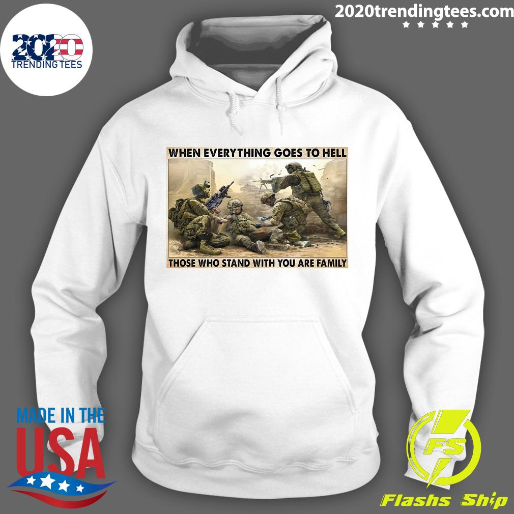 Veteran When Everything Goes To Hell Those Who Stand With You Are Family Poster Shirt Hoodie