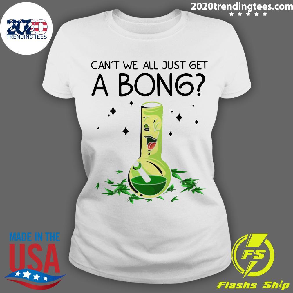 Weed Bong Cool Can't We Just Get A Bong Marijuana Shirt Ladies tee
