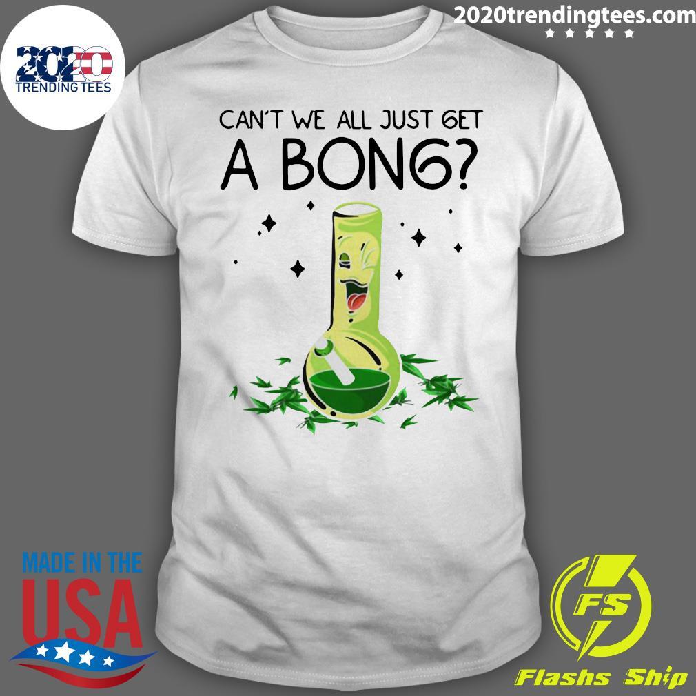 Weed Bong Cool Can't We Just Get A Bong Marijuana Shirt