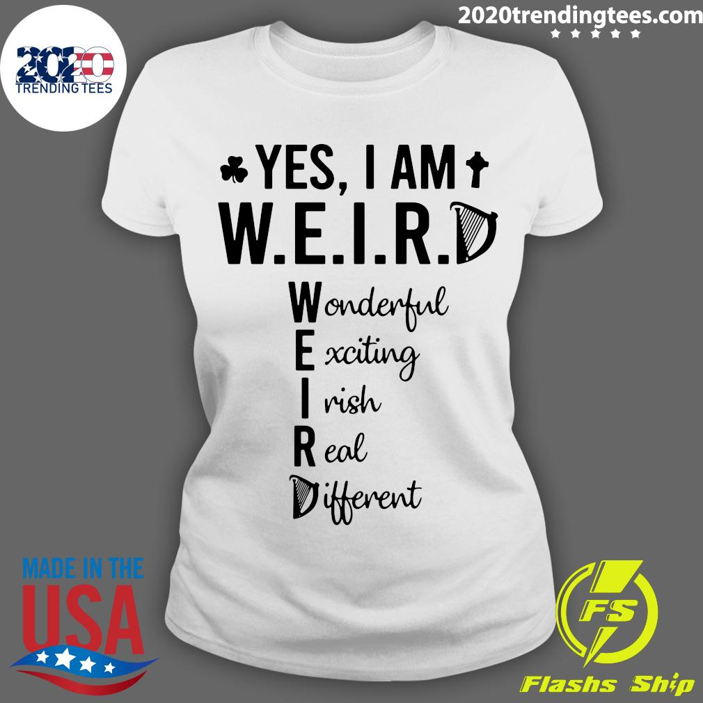 Yes I Am Weird Wonderful Exciting Irish Real Different Shirt Ladies tee