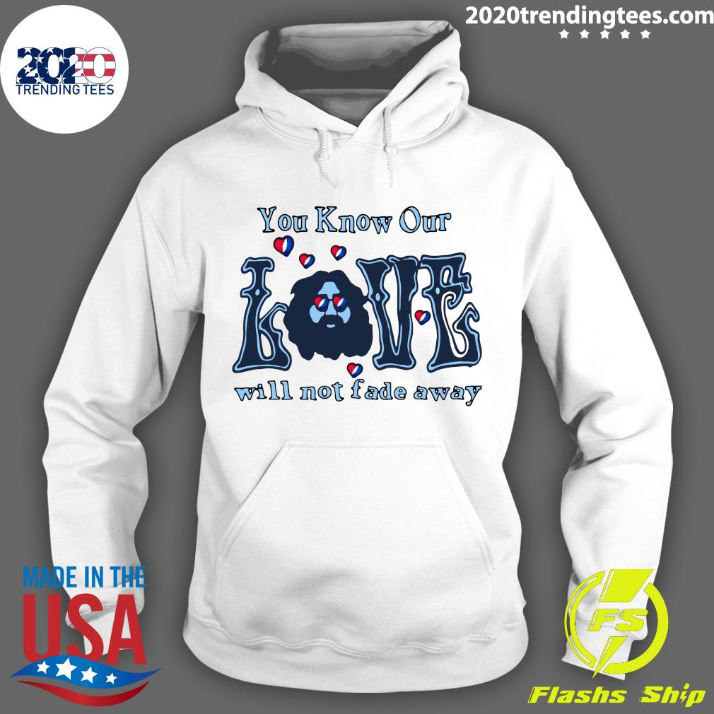 You Know Our Love Will Not fade Away Shirt Hoodie