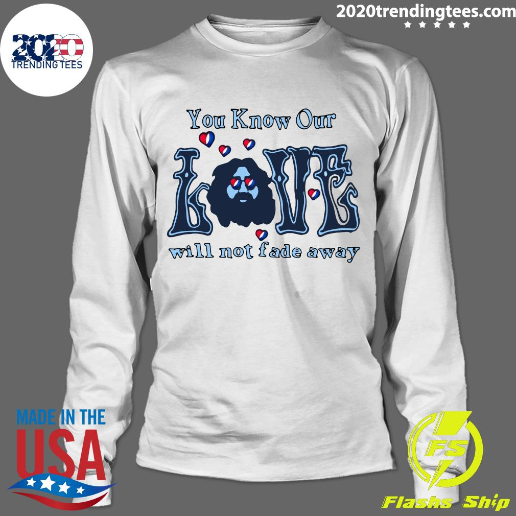 You Know Our Love Will Not fade Away Shirt Longsleeve