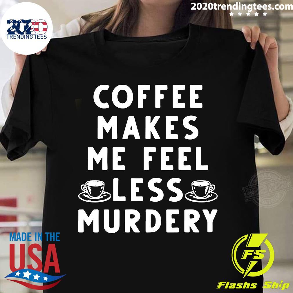 Coffee Makes Me Feel Less Murdery Shirt