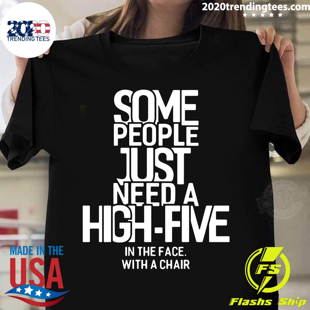 Nice Some People Just Need A High-Five In The Face With A Chair Shirt