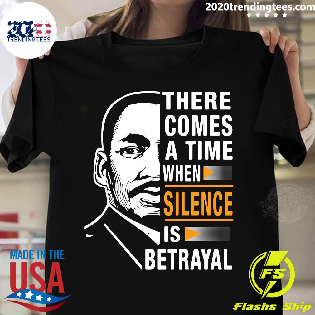 There Comes A Time When Silence Is Betrayal Martin Luther King Jr Shirt