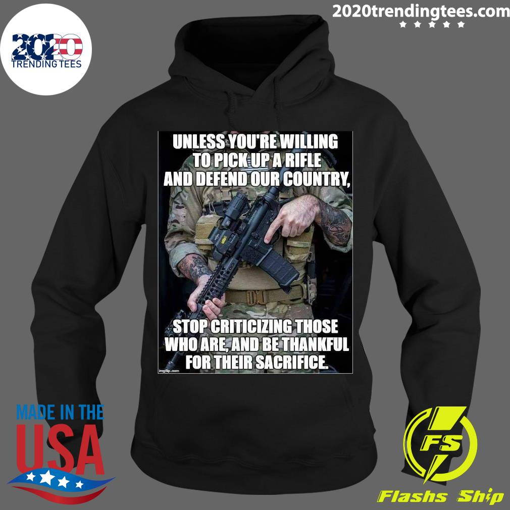 Unless You're Willing To Pick Up A Rifle And Defend Our Country Stop Criticizing Those Shirt Hoodie