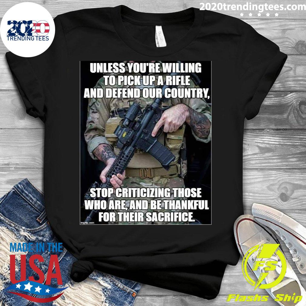 Unless You're Willing To Pick Up A Rifle And Defend Our Country Stop Criticizing Those Shirt Ladies tee