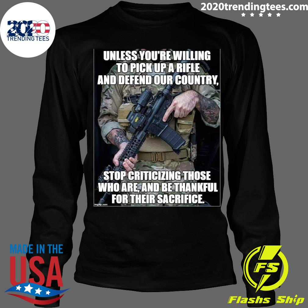 Unless You're Willing To Pick Up A Rifle And Defend Our Country Stop Criticizing Those Shirt Longsleeve