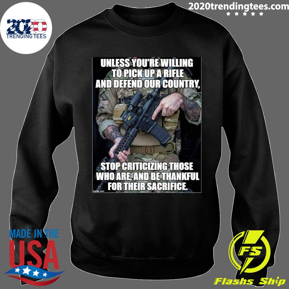 Unless You're Willing To Pick Up A Rifle And Defend Our Country Stop Criticizing Those Shirt Sweater